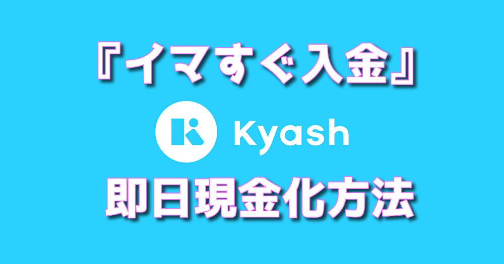 Kyash(キャッシュ)『イマすぐ入金』後払いチャージを即日現金化する方法
